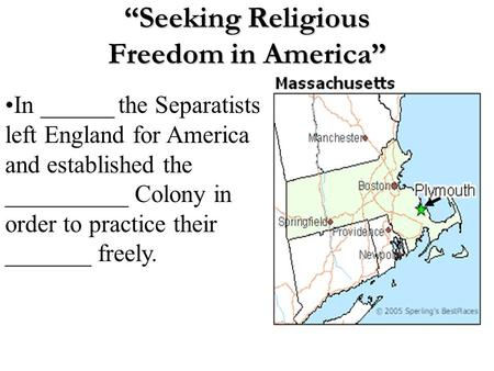 """Seeking Religious Freedom in America"" In ______ the Separatists left England for America and established the __________ Colony in order to practice their."