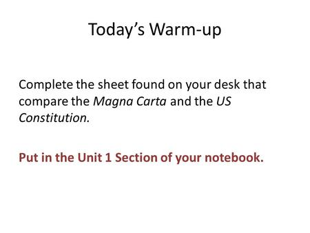 Today's Warm-up Complete the sheet found on your desk that compare the Magna Carta and the US Constitution. Put in the Unit 1 Section of your notebook.