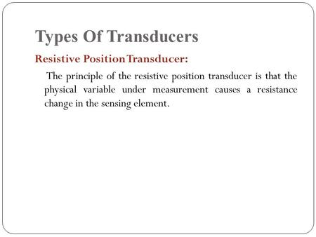 Types Of Transducers Resistive Position Transducer: The principle of the resistive position transducer is that the physical variable under measurement.