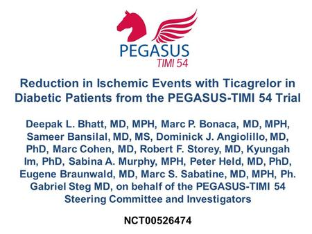 Reduction in Ischemic Events with Ticagrelor in Diabetic Patients from the PEGASUS-TIMI 54 Trial Deepak L. Bhatt, MD, MPH, Marc P. Bonaca, MD, MPH, Sameer.