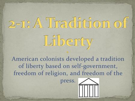 American colonists developed a tradition of liberty based on self-government, freedom of religion, and freedom of the press.
