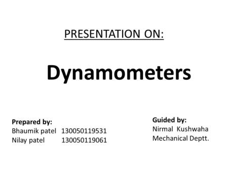 PRESENTATION ON: Prepared by: Bhaumik patel 130050119531 Nilay patel 130050119061 Guided by: Nirmal Kushwaha Mechanical Deptt. Dynamometers.