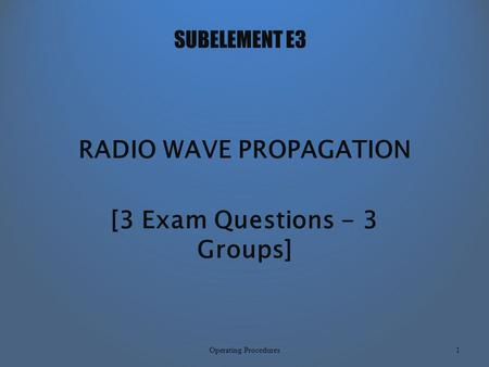 SUBELEMENT E3 RADIO WAVE PROPAGATION [3 Exam Questions - 3 Groups] 1Operating Procedures.