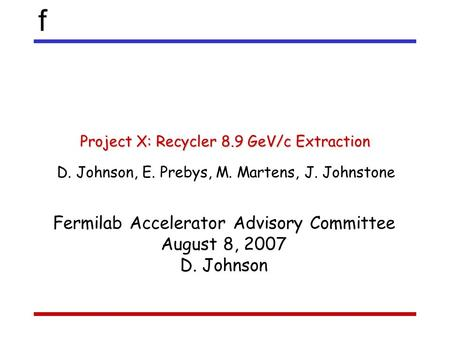 F Project X: Recycler 8.9 GeV/c Extraction D. Johnson, E. Prebys, M. Martens, J. Johnstone Fermilab Accelerator Advisory Committee August 8, 2007 D. Johnson.
