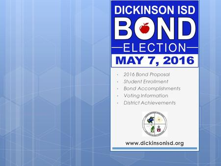 Www.dickinsonisd.org 2016 Bond Proposal Student Enrollment Bond Accomplishments Voting Information District Achievements.