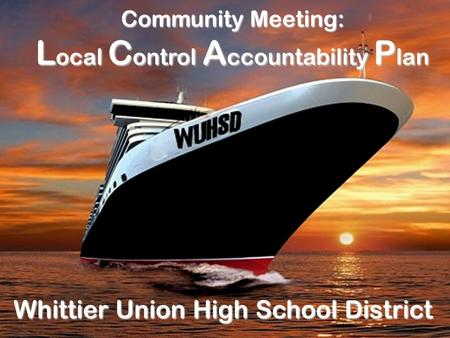 Community Meeting: L ocal C ontrol A ccountability P lan Whittier Union High School District.