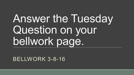 Answer the Tuesday Question on your bellwork page. BELLWORK 3-8-16.