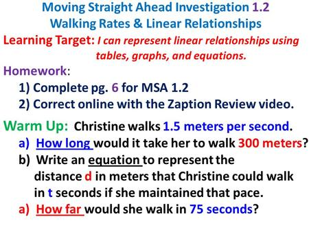 Moving Straight Ahead Investigation 1.2 Walking Rates & Linear Relationships Learning Target: I can represent linear relationships using tables, graphs,