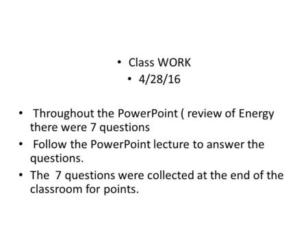 Class WORK 4/28/16 Throughout the PowerPoint ( review of Energy there were 7 questions Follow the PowerPoint lecture to answer the questions. The 7 questions.