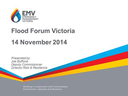 Flood Forum Victoria 14 November 2014 Presented by: Joe Buffone Deputy Commissioner Director Risk & Resilience.