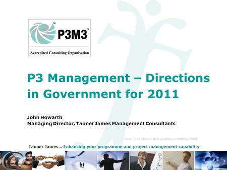 Tanner James… Enhancing your programme and project management capability P3 Management – Directions in Government for 2011 John Howarth Managing Director,