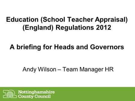 Andy Wilson – Team Manager HR Education (School Teacher Appraisal) (England) Regulations 2012 A briefing for Heads and Governors.