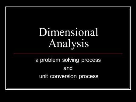 Dimensional Analysis a problem solving process and unit conversion process.