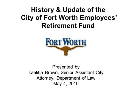 History & Update of the City of Fort Worth Employees' Retirement Fund Presented by Laetitia Brown, Senior Assistant City Attorney, Department of Law May.