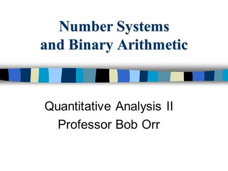 Number Systems and Binary Arithmetic Quantitative Analysis II Professor Bob Orr.
