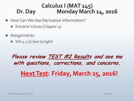 Wednesday, March 16, 2016MAT 145 Please review TEST #2 Results and see me with questions, corrections, and concerns.
