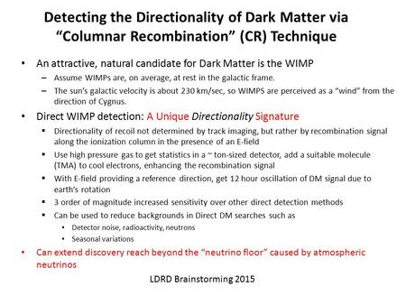 "Detecting the Directionality of Dark Matter via ""Columnar Recombination"" (CR) Technique An attractive, natural candidate for Dark Matter is the WIMP –"