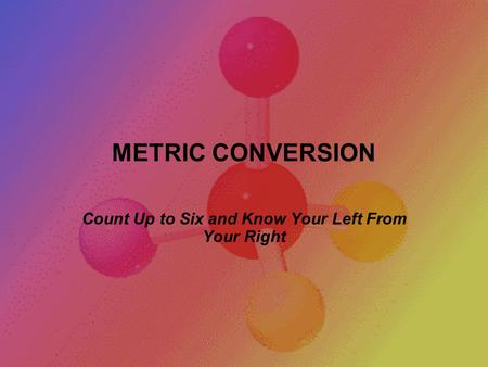 METRIC CONVERSION Count Up to Six and Know Your Left From Your Right.