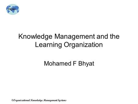 OKMS ©Organizational Knowledge Management Systems Knowledge Management and the Learning Organization Mohamed F Bhyat.