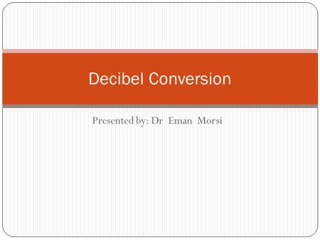 Presented by: Dr Eman Morsi Decibel Conversion. The use of decibels is widespread throughout the electronics industry. Many electronic instruments are.