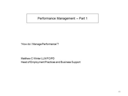 "Performance Management – Part 1 ""How do I Manage Performance""? Matthew C Winter LLM FCIPD Head of Employment Practices and Business Support 49."