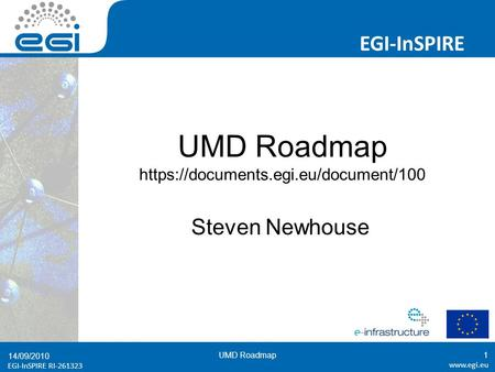 EGI-InSPIRE RI-261323 EGI-InSPIRE  EGI-InSPIRE RI-261323 UMD Roadmap https://documents.egi.eu/document/100 Steven Newhouse 14/09/2010.
