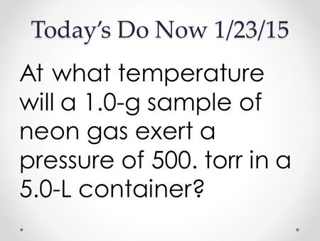 Today's Do Now 1/23/15 At what temperature will a 1.0-g sample of neon gas exert a pressure of 500. torr in a 5.0-L container?