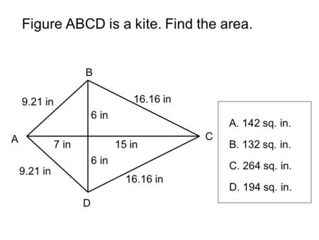 Figure ABCD is a kite. Find the area. A B C D 7 in15 in 6 in 16.16 in 9.21 in A. 142 sq. in. B. 132 sq. in. C. 264 sq. in. D. 194 sq. in.