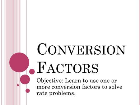 C ONVERSION F ACTORS Objective: Learn to use one or more conversion factors to solve rate problems.