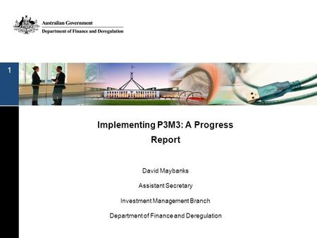 Implementing P3M3: A Progress Report David Maybanks Assistant Secretary Investment Management Branch Department of Finance and Deregulation 1.