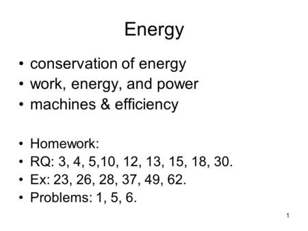 1 Energy conservation of energy work, energy, and power machines & efficiency Homework: RQ: 3, 4, 5,10, 12, 13, 15, 18, 30. Ex: 23, 26, 28, 37, 49, 62.