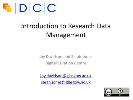 Introduction to Research Data Management Joy Davidson and Sarah Jones Digital Curation Centre