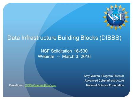 Data Infrastructure Building Blocks (DIBBS) NSF Solicitation 16-530 Webinar -- March 3, 2016 Amy Walton, Program Director Advanced Cyberinfrastructure.
