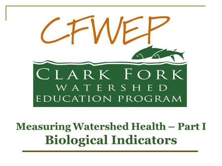 Measuring Watershed Health – Part I Biological Indicators.