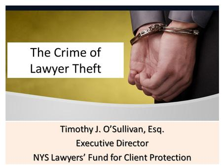 The Crime of Lawyer Theft Timothy J. O'Sullivan, Esq. Executive Director NYS Lawyers' Fund for Client Protection.