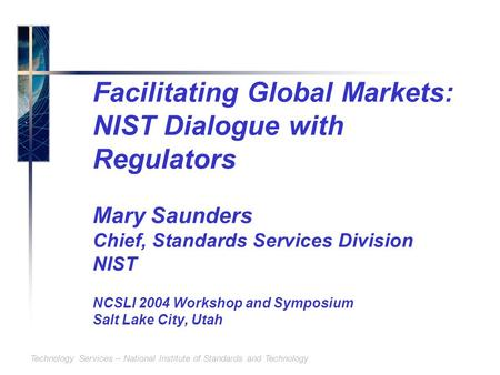 Technology Services – National Institute of Standards and Technology Facilitating Global Markets: NIST Dialogue with Regulators Mary Saunders Chief, Standards.