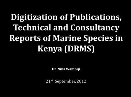 Digitization of Publications, Technical and Consultancy Reports of Marine Species in Kenya (DRMS) Dr. Nina Wambiji 21 st September, 2012.