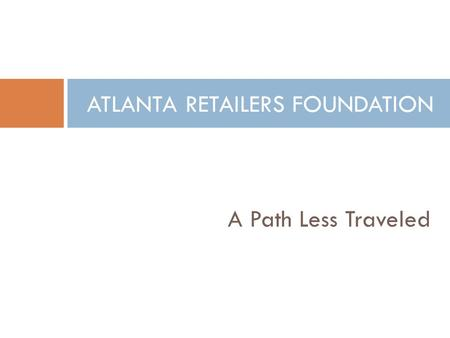 A Path Less Traveled ATLANTA RETAILERS FOUNDATION.