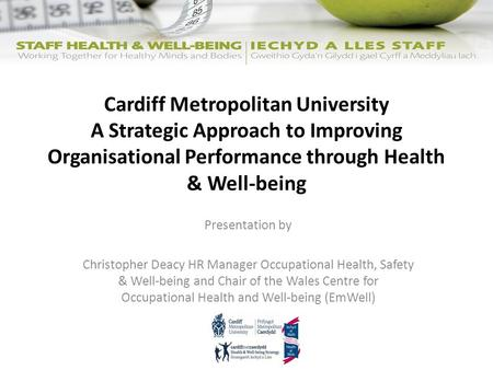 Cardiff Metropolitan University A Strategic Approach to Improving Organisational Performance through Health & Well-being Presentation by Christopher Deacy.