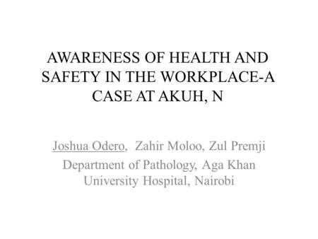 AWARENESS OF HEALTH AND SAFETY IN THE WORKPLACE-A CASE AT AKUH, N Joshua Odero, Zahir Moloo, Zul Premji Department of Pathology, Aga Khan University Hospital,