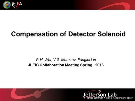 Compensation of Detector Solenoid G.H. Wei, V.S. Morozov, Fanglei Lin JLEIC Collaboration Meeting Spring, 2016.