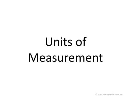 © 2012 Pearson Education, Inc. Units of Measurement.