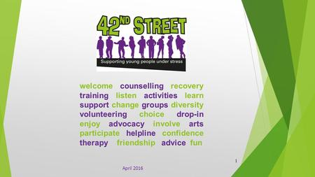 April 2016 1. We are:  A Charity led by a Board of Trustees.  36 years' experience of providing services to young people under stress / experiencing.