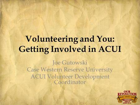 Volunteering and You: Getting Involved in ACUI Joe Gutowski Case Western Reserve University ACUI Volunteer Development Coordinator.