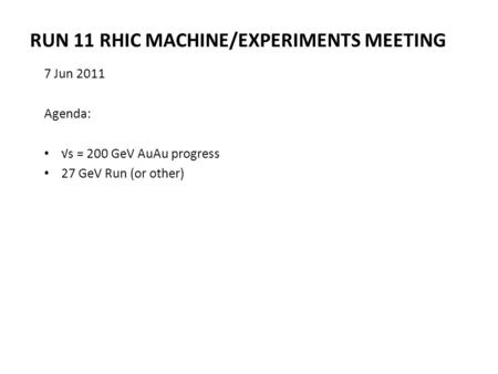 RUN 11 RHIC MACHINE/EXPERIMENTS MEETING 7 Jun 2011 Agenda: √s = 200 GeV AuAu progress 27 GeV Run (or other)