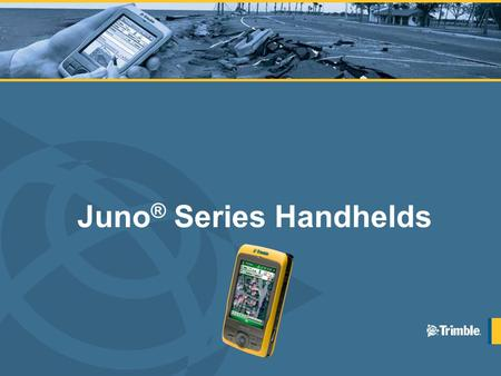 Juno ® Series Handhelds. Topics Introduction to the Juno Series Handhelds Key Features & Benefits Customers & Markets Market Landscape Detailed Specifications.