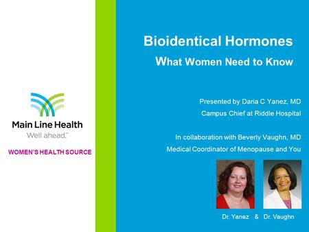 Bioidentical Hormones W hat Women Need to Know Presented by Daria C Yanez, MD Campus Chief at Riddle Hospital In collaboration with Beverly Vaughn, MD.