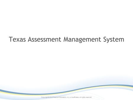 Copyright © 2010 Pearson Education, inc. or its affiliates. All rights reserved. Texas Assessment Management System.
