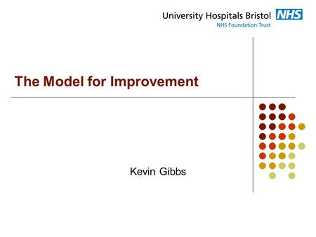 The Model for Improvement Kevin Gibbs. 1. Redesigned care processes 2. Effective use of information technologies 3. Knowledge and skills management 4.