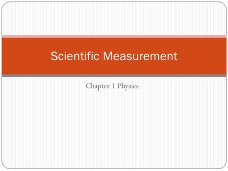 Chapter 1 Physics Scientific Measurement. Accuracy, Precision, and Error However, the measurement is no more reliable than the instrument used to make.